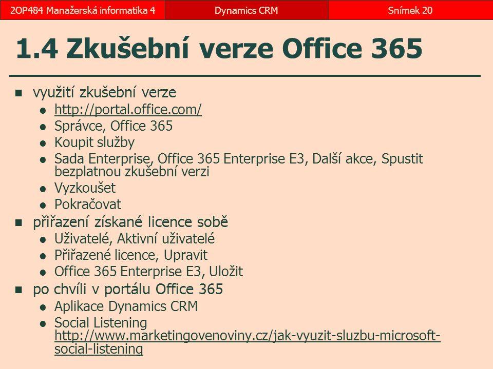 1.4 Zkušební verze Office 365 využití zkušební verze http://portal.office.com/ Správce, Office 365 Koupit služby Sada Enterprise, Office 365 Enterprise E3, Další akce, Spustit bezplatnou zkušební verzi Vyzkoušet Pokračovat přiřazení získané licence sobě Uživatelé, Aktivní uživatelé Přiřazené licence, Upravit Office 365 Enterprise E3, Uložit po chvíli v portálu Office 365 Aplikace Dynamics CRM Social Listening http://www.marketingovenoviny.cz/jak-vyuzit-sluzbu-microsoft- social-listening http://www.marketingovenoviny.cz/jak-vyuzit-sluzbu-microsoft- social-listening Dynamics CRMSnímek 202OP484 Manažerská informatika 4