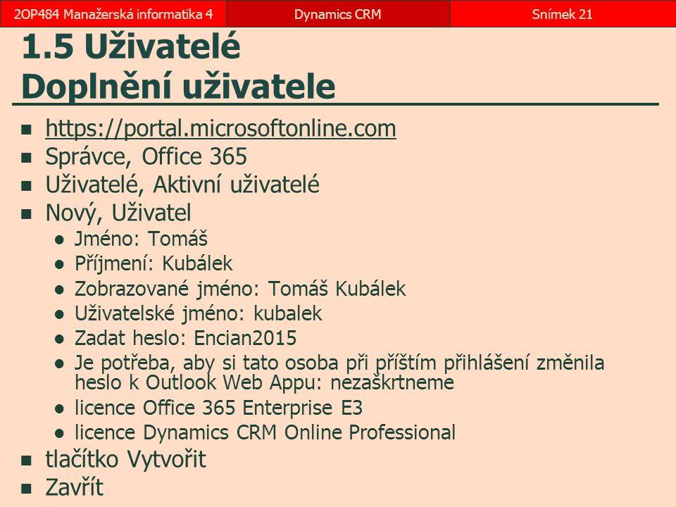 1.5 Uživatelé Doplnění uživatele https://portal.microsoftonline.com Správce, Office 365 Uživatelé, Aktivní uživatelé Nový, Uživatel Jméno: Tomáš Příjmení: Kubálek Zobrazované jméno: Tomáš Kubálek Uživatelské jméno: kubalek Zadat heslo: Encian2015 Je potřeba, aby si tato osoba při příštím přihlášení změnila heslo k Outlook Web Appu: nezaškrtneme licence Office 365 Enterprise E3 licence Dynamics CRM Online Professional tlačítko Vytvořit Zavřít Dynamics CRMSnímek 212OP484 Manažerská informatika 4