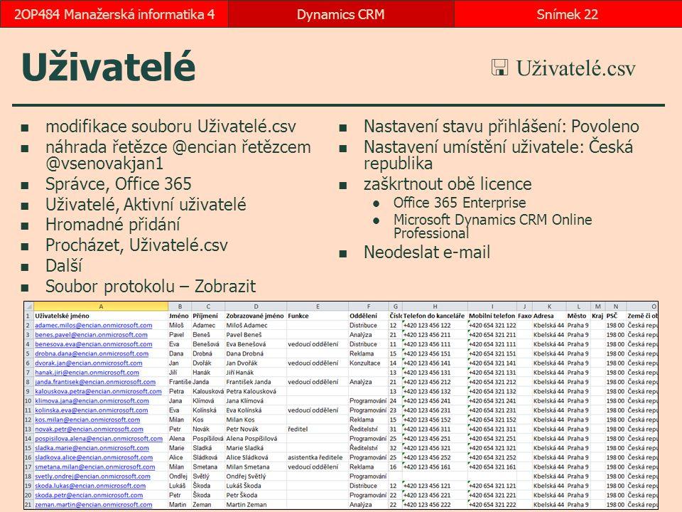 Uživatelé modifikace souboru Uživatelé.csv náhrada řetězce @encian řetězcem @vsenovakjan1 Správce, Office 365 Uživatelé, Aktivní uživatelé Hromadné přidání Procházet, Uživatelé.csv Další Soubor protokolu – Zobrazit Nastavení stavu přihlášení: Povoleno Nastavení umístění uživatele: Česká republika zaškrtnout obě licence Office 365 Enterprise Microsoft Dynamics CRM Online Professional Neodeslat e-mail Dynamics CRMSnímek 222OP484 Manažerská informatika 4  Uživatelé.csv