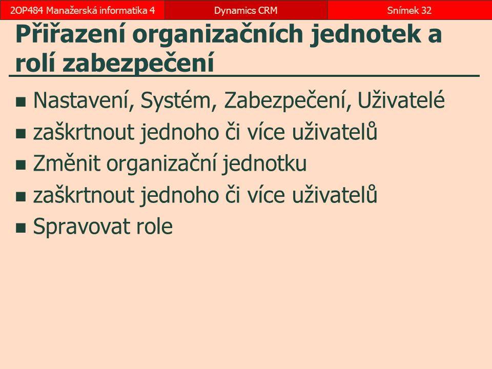 Přiřazení organizačních jednotek a rolí zabezpečení Nastavení, Systém, Zabezpečení, Uživatelé zaškrtnout jednoho či více uživatelů Změnit organizační jednotku zaškrtnout jednoho či více uživatelů Spravovat role Dynamics CRMSnímek 322OP484 Manažerská informatika 4