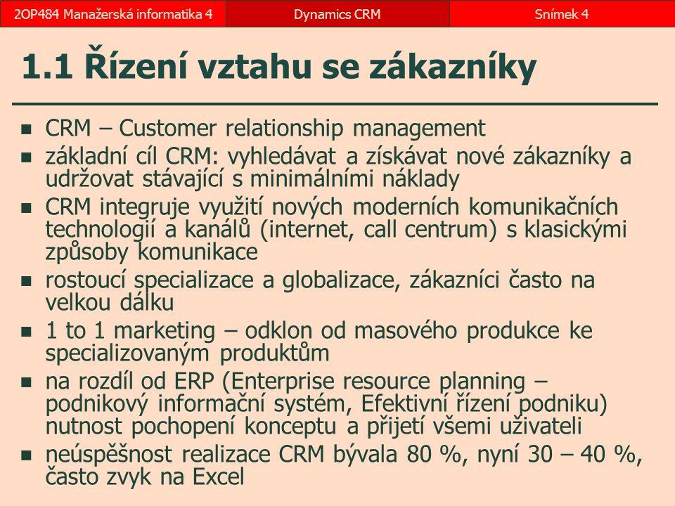 1.1 Řízení vztahu se zákazníky CRM – Customer relationship management základní cíl CRM: vyhledávat a získávat nové zákazníky a udržovat stávající s minimálními náklady CRM integruje využití nových moderních komunikačních technologií a kanálů (internet, call centrum) s klasickými způsoby komunikace rostoucí specializace a globalizace, zákazníci často na velkou dálku 1 to 1 marketing – odklon od masového produkce ke specializovaným produktům na rozdíl od ERP (Enterprise resource planning – podnikový informační systém, Efektivní řízení podniku) nutnost pochopení konceptu a přijetí všemi uživateli neúspěšnost realizace CRM bývala 80 %, nyní 30 – 40 %, často zvyk na Excel Dynamics CRMSnímek 42OP484 Manažerská informatika 4