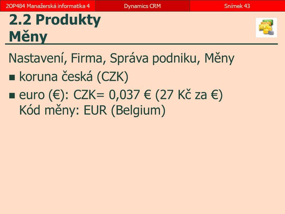 2.2 Produkty Měny Nastavení, Firma, Správa podniku, Měny koruna česká (CZK) euro (€): CZK= 0,037 € (27 Kč za €) Kód měny: EUR (Belgium) Dynamics CRMSnímek 432OP484 Manažerská informatika 4