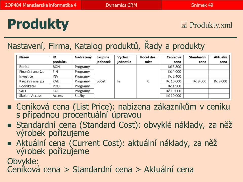 Produkty Nastavení, Firma, Katalog produktů, Řady a produkty Ceníková cena (List Price): nabízena zákazníkům v ceníku s případnou procentuální úpravou Standardní cena (Standard Cost): obvyklé náklady, za něž výrobek pořizujeme Aktuální cena (Current Cost): aktuální náklady, za něž výrobek pořizujeme Obvykle: Ceníková cena > Standardní cena > Aktuální cena Dynamics CRMSnímek 492OP484 Manažerská informatika 4 počet ks  Produkty.xml