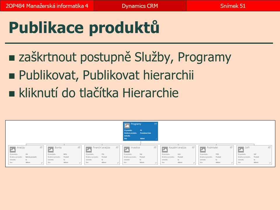 Publikace produktů zaškrtnout postupně Služby, Programy Publikovat, Publikovat hierarchii kliknutí do tlačítka Hierarchie Dynamics CRMSnímek 512OP484 Manažerská informatika 4