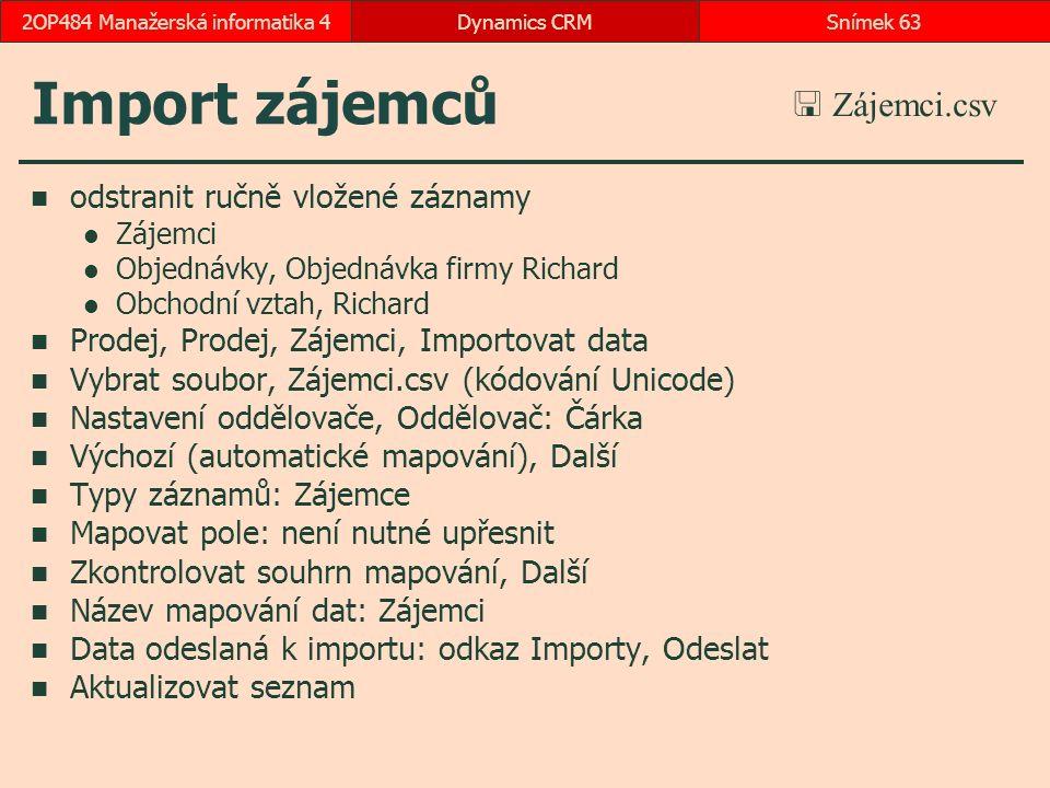 Import zájemců odstranit ručně vložené záznamy Zájemci Objednávky, Objednávka firmy Richard Obchodní vztah, Richard Prodej, Prodej, Zájemci, Importovat data Vybrat soubor, Zájemci.csv (kódování Unicode) Nastavení oddělovače, Oddělovač: Čárka Výchozí (automatické mapování), Další Typy záznamů: Zájemce Mapovat pole: není nutné upřesnit Zkontrolovat souhrn mapování, Další Název mapování dat: Zájemci Data odeslaná k importu: odkaz Importy, Odeslat Aktualizovat seznam Dynamics CRMSnímek 632OP484 Manažerská informatika 4  Zájemci.csv