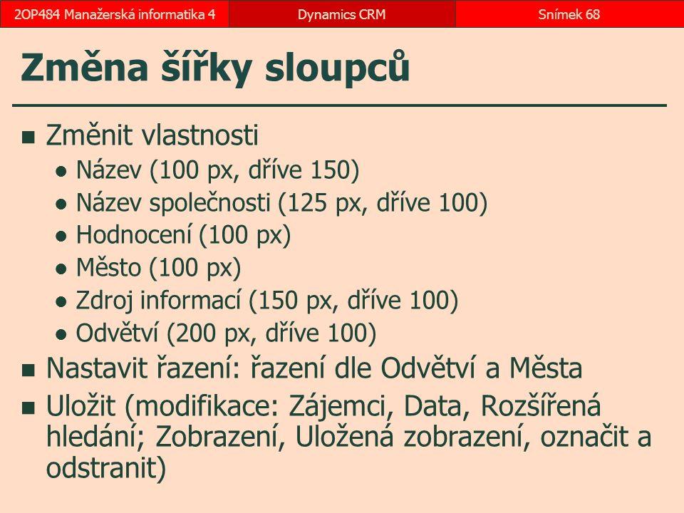 Změna šířky sloupců Změnit vlastnosti Název (100 px, dříve 150) Název společnosti (125 px, dříve 100) Hodnocení (100 px) Město (100 px) Zdroj informací (150 px, dříve 100) Odvětví (200 px, dříve 100) Nastavit řazení: řazení dle Odvětví a Města Uložit (modifikace: Zájemci, Data, Rozšířená hledání; Zobrazení, Uložená zobrazení, označit a odstranit) Dynamics CRMSnímek 682OP484 Manažerská informatika 4