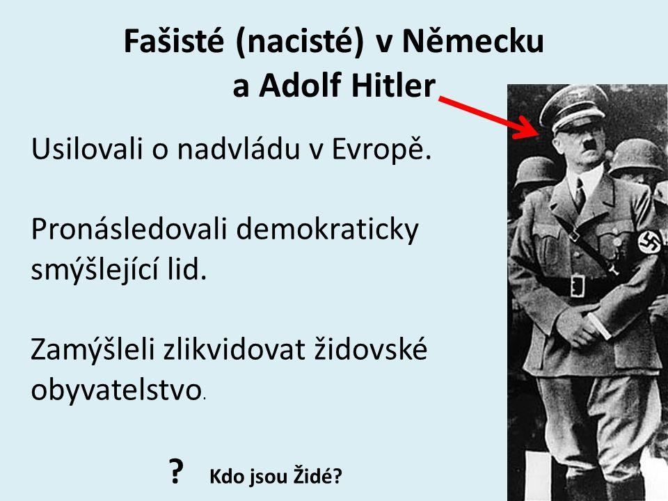 Fašisté (nacisté) v Německu a Adolf Hitler Usilovali o nadvládu v Evropě. Pronásledovali demokraticky smýšlející lid. Zamýšleli zlikvidovat židovské o