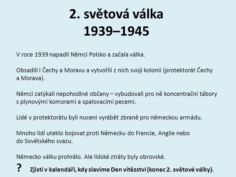 2. světová válka 1939–1945 V roce 1939 napadli Němci Polsko a začala válka. Obsadili i Čechy a Moravu a vytvořili z nich svoji kolonii (protektorát Če