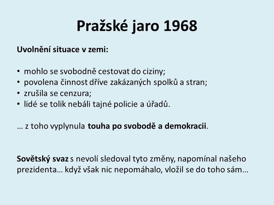 Pražské jaro 1968 Uvolnění situace v zemi: mohlo se svobodně cestovat do ciziny; povolena činnost dříve zakázaných spolků a stran; zrušila se cenzura;