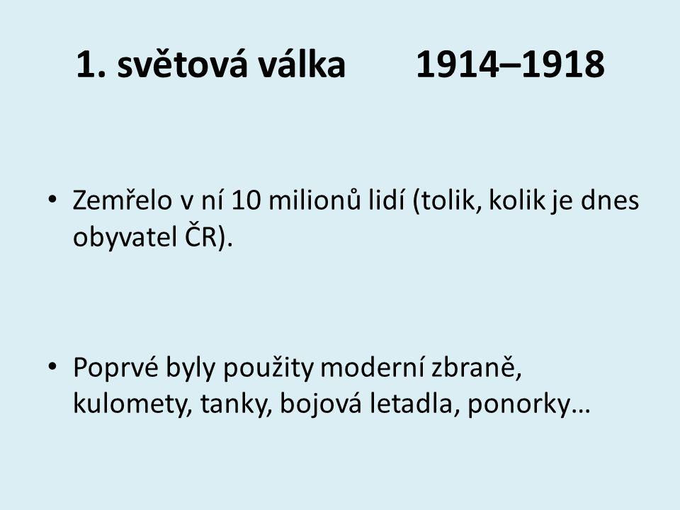 1. světová válka1914–1918 Zemřelo v ní 10 milionů lidí (tolik, kolik je dnes obyvatel ČR). Poprvé byly použity moderní zbraně, kulomety, tanky, bojová