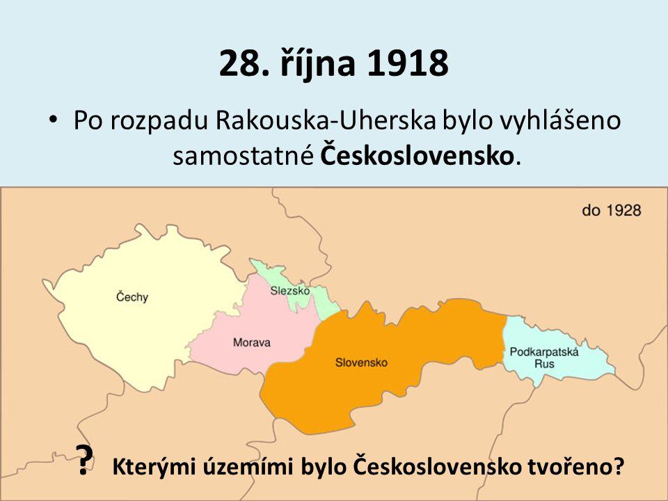 28. října 1918 Po rozpadu Rakouska-Uherska bylo vyhlášeno samostatné Československo. ? Kterými územími bylo Československo tvořeno?