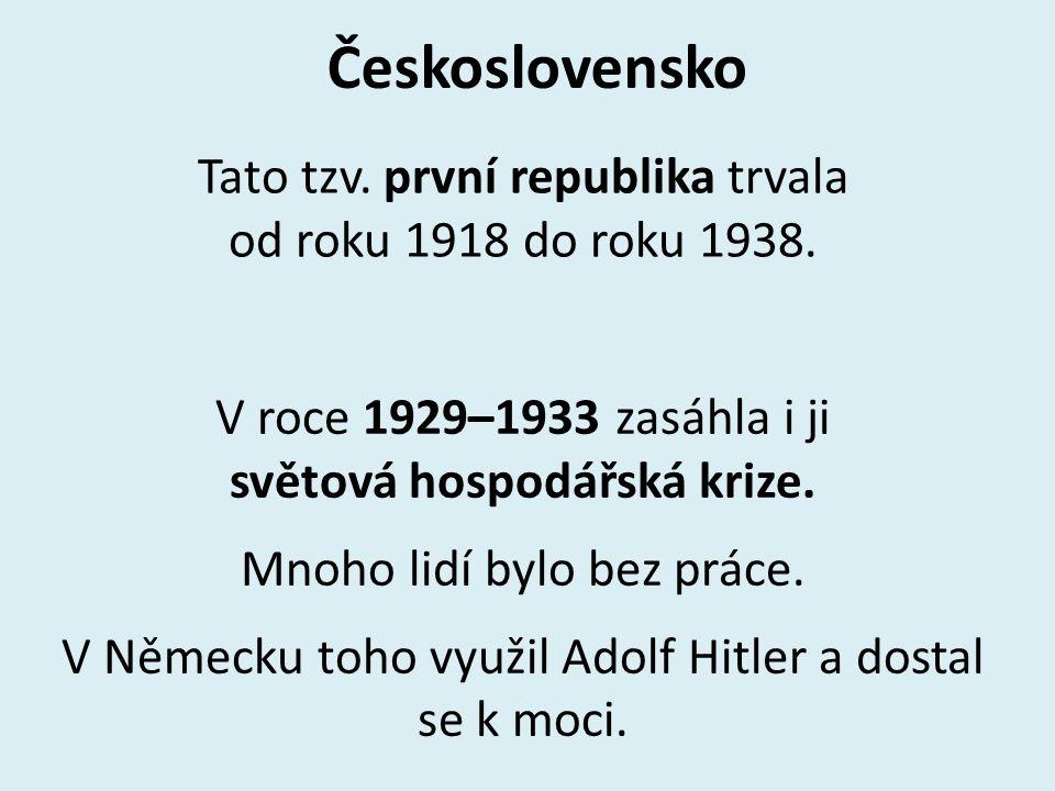 Československo Tato tzv. první republika trvala od roku 1918 do roku 1938. V roce 1929–1933 zasáhla i ji světová hospodářská krize. Mnoho lidí bylo be