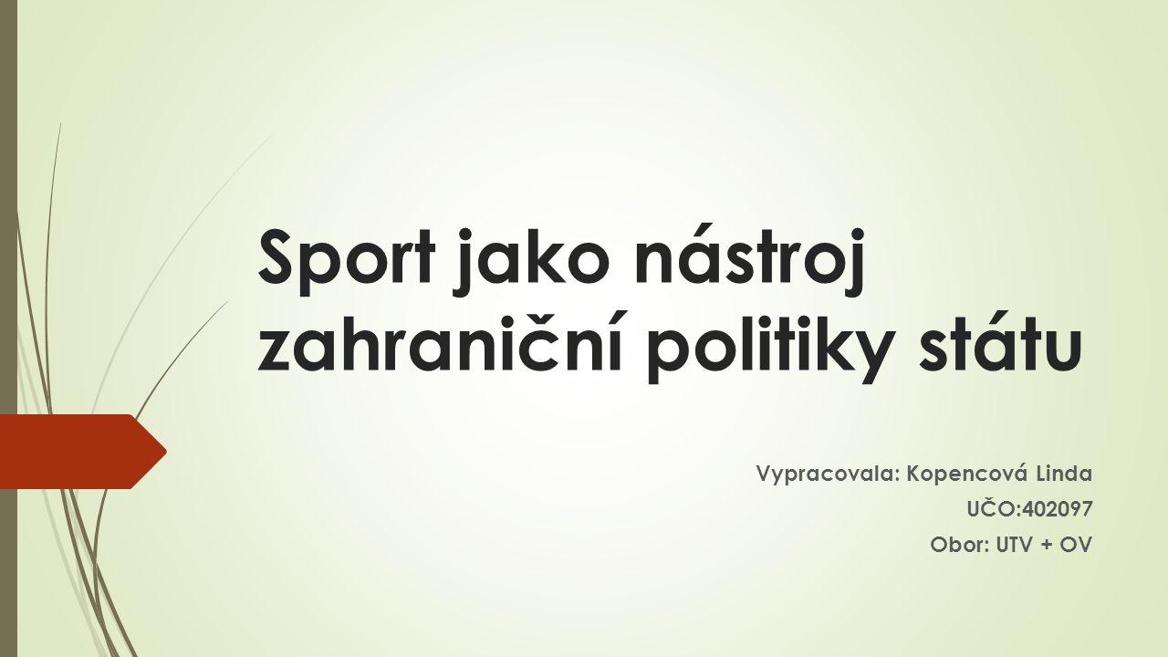 Sport jako nástroj zahraniční politiky státu Vypracovala: Kopencová Linda UČO:402097 Obor: UTV + OV