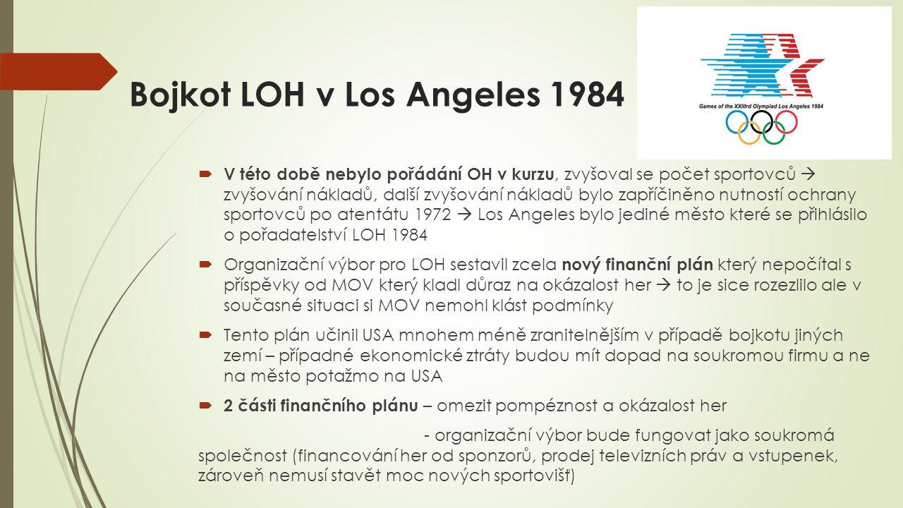 Bojkot LOH v Los Angeles 1984  V této době nebylo pořádání OH v kurzu, zvyšoval se počet sportovců  zvyšování nákladů, další zvyšování nákladů bylo zapříčiněno nutností ochrany sportovců po atentátu 1972  Los Angeles bylo jediné město které se přihlásilo o pořadatelství LOH 1984  Organizační výbor pro LOH sestavil zcela nový finanční plán který nepočítal s příspěvky od MOV který kladl důraz na okázalost her  to je sice rozezlilo ale v současné situaci si MOV nemohl klást podmínky  Tento plán učinil USA mnohem méně zranitelnějším v případě bojkotu jiných zemí – případné ekonomické ztráty budou mít dopad na soukromou firmu a ne na město potažmo na USA  2 části finančního plánu – omezit pompéznost a okázalost her - organizační výbor bude fungovat jako soukromá společnost (financování her od sponzorů, prodej televizních práv a vstupenek, zároveň nemusí stavět moc nových sportovišť)