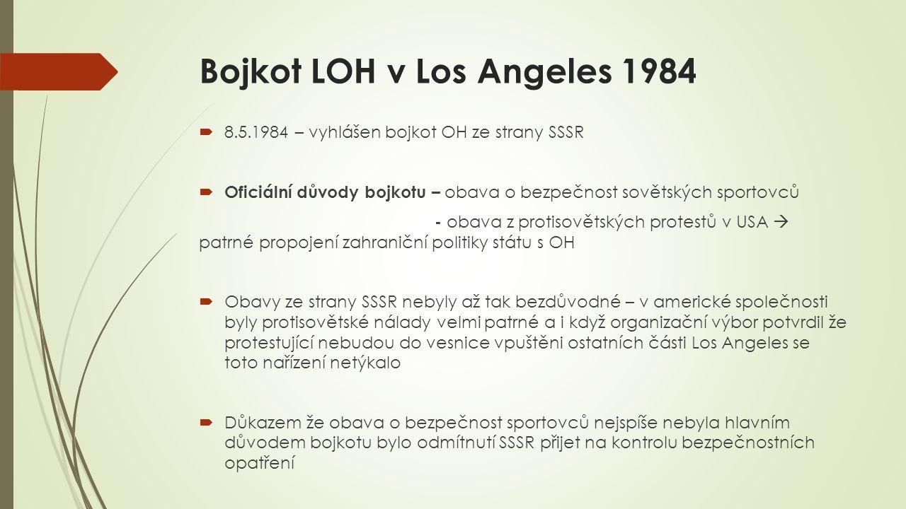 Bojkot LOH v Los Angeles 1984  8.5.1984 – vyhlášen bojkot OH ze strany SSSR  Oficiální důvody bojkotu – obava o bezpečnost sovětských sportovců - obava z protisovětských protestů v USA  patrné propojení zahraniční politiky státu s OH  Obavy ze strany SSSR nebyly až tak bezdůvodné – v americké společnosti byly protisovětské nálady velmi patrné a i když organizační výbor potvrdil že protestující nebudou do vesnice vpuštěni ostatních části Los Angeles se toto nařízení netýkalo  Důkazem že obava o bezpečnost sportovců nejspíše nebyla hlavním důvodem bojkotu bylo odmítnutí SSSR přijet na kontrolu bezpečnostních opatření