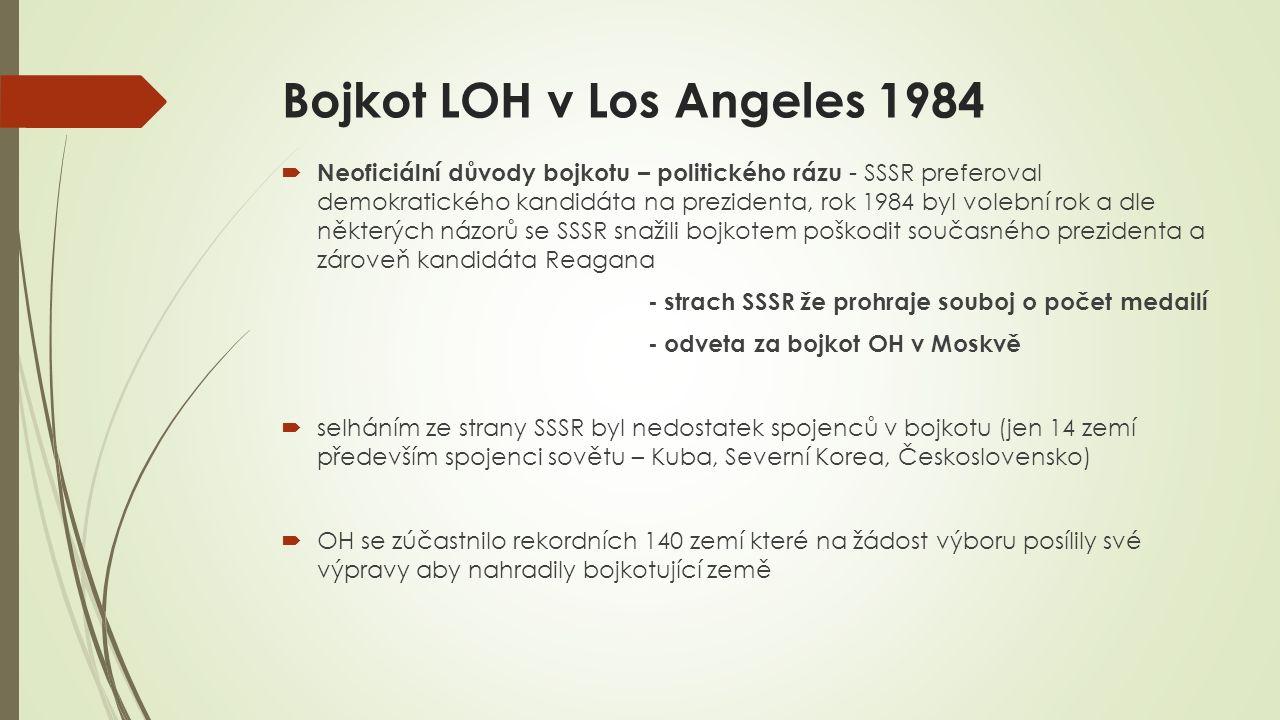 Bojkot LOH v Los Angeles 1984  Neoficiální důvody bojkotu – politického rázu - SSSR preferoval demokratického kandidáta na prezidenta, rok 1984 byl volební rok a dle některých názorů se SSSR snažili bojkotem poškodit současného prezidenta a zároveň kandidáta Reagana - strach SSSR že prohraje souboj o počet medailí - odveta za bojkot OH v Moskvě  selháním ze strany SSSR byl nedostatek spojenců v bojkotu (jen 14 zemí především spojenci sovětu – Kuba, Severní Korea, Československo)  OH se zúčastnilo rekordních 140 zemí které na žádost výboru posílily své výpravy aby nahradily bojkotující země