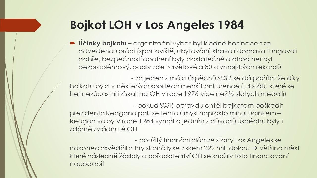 Bojkot LOH v Los Angeles 1984  Účinky bojkotu – organizační výbor byl kladně hodnocen za odvedenou práci (sportoviště, ubytování, strava i doprava fungovali dobře, bezpečností opatření byly dostatečné a chod her byl bezproblémový, padly zde 3 světové a 80 olympijských rekordů - za jeden z mála úspěchů SSSR se dá počítat že díky bojkotu byla v některých sportech menší konkurence (14 státu které se her nezúčastnili získali na OH v roce 1976 více než ½ zlatých medailí) - pokud SSSR opravdu chtěl bojkotem poškodit prezidenta Reagana pak se tento úmysl naprosto minul účinkem – Reagan volby v roce 1984 vyhrál a jedním z důvodů úspěchu byly i zdárně zvládnuté OH - použitý finanční plán ze stany Los Angeles se nakonec osvědčil a hry skončily se ziskem 222 mil.