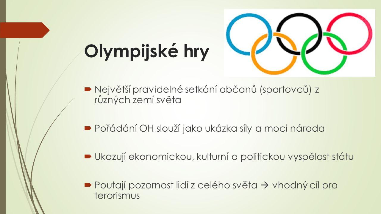 Olympijské hry  Největší pravidelné setkání občanů (sportovců) z různých zemí světa  Pořádání OH slouží jako ukázka síly a moci národa  Ukazují ekonomickou, kulturní a politickou vyspělost státu  Poutají pozornost lidí z celého světa  vhodný cíl pro terorismus