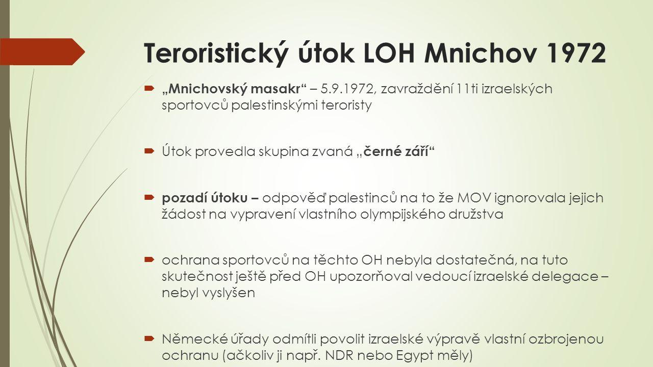 """Teroristický útok LOH Mnichov 1972  """"Mnichovský masakr – 5.9.1972, zavraždění 11ti izraelských sportovců palestinskými teroristy  Útok provedla skupina zvaná """" černé září  pozadí útoku – odpověď palestinců na to že MOV ignorovala jejich žádost na vypravení vlastního olympijského družstva  ochrana sportovců na těchto OH nebyla dostatečná, na tuto skutečnost ještě před OH upozorňoval vedoucí izraelské delegace – nebyl vyslyšen  Německé úřady odmítli povolit izraelské výpravě vlastní ozbrojenou ochranu (ačkoliv ji např."""