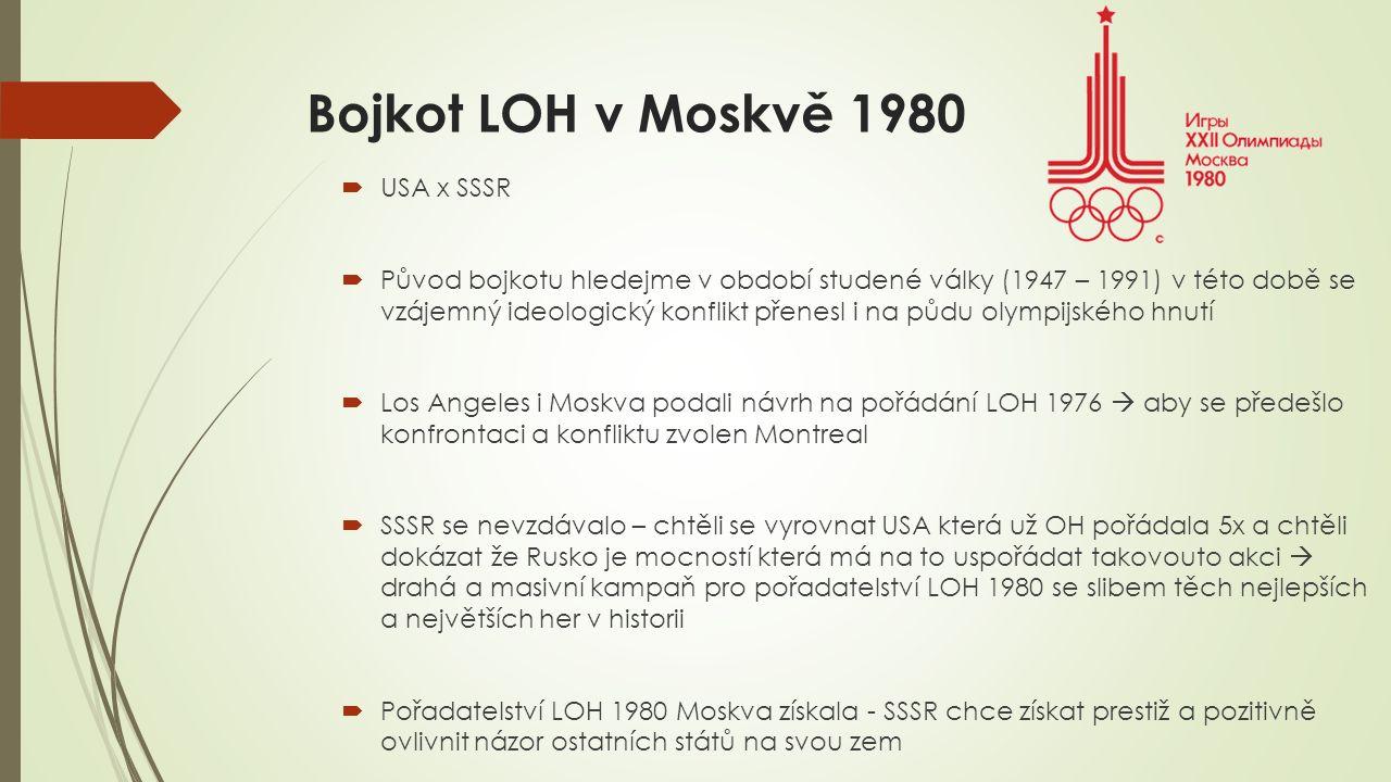 Bojkot LOH v Moskvě 1980  USA x SSSR  Původ bojkotu hledejme v období studené války (1947 – 1991) v této době se vzájemný ideologický konflikt přenesl i na půdu olympijského hnutí  Los Angeles i Moskva podali návrh na pořádání LOH 1976  aby se předešlo konfrontaci a konfliktu zvolen Montreal  SSSR se nevzdávalo – chtěli se vyrovnat USA která už OH pořádala 5x a chtěli dokázat že Rusko je mocností která má na to uspořádat takovouto akci  drahá a masivní kampaň pro pořadatelství LOH 1980 se slibem těch nejlepších a největších her v historii  Pořadatelství LOH 1980 Moskva získala - SSSR chce získat prestiž a pozitivně ovlivnit názor ostatních států na svou zem