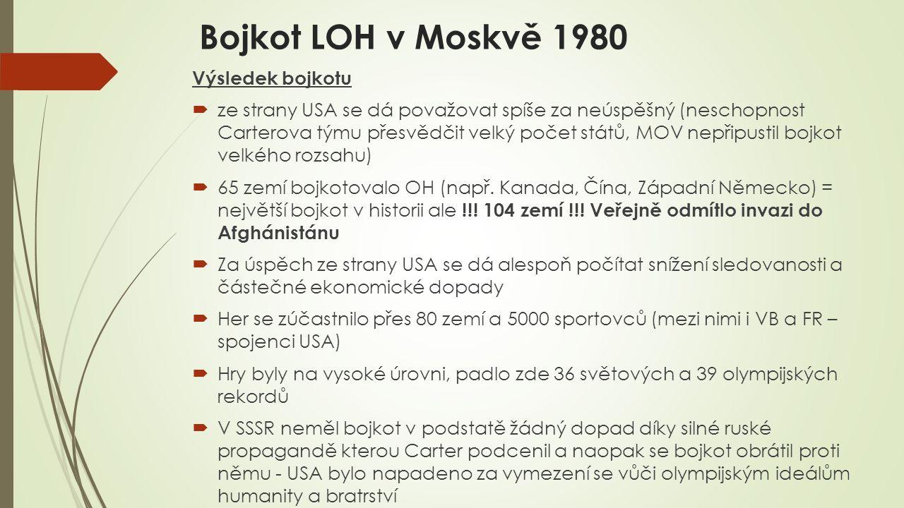 Bojkot LOH v Moskvě 1980 Výsledek bojkotu  ze strany USA se dá považovat spíše za neúspěšný (neschopnost Carterova týmu přesvědčit velký počet států, MOV nepřipustil bojkot velkého rozsahu)  65 zemí bojkotovalo OH (např.
