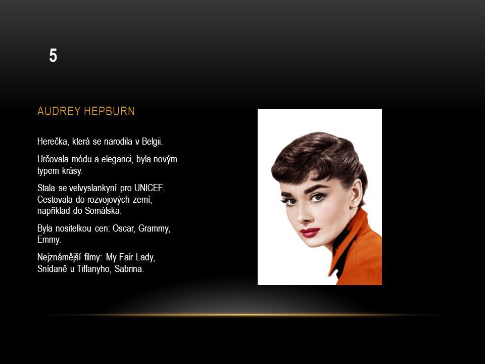 AUDREY HEPBURN Herečka, která se narodila v Belgii. Určovala módu a eleganci, byla novým typem krásy. Stala se velvyslankyní pro UNICEF. Cestovala do