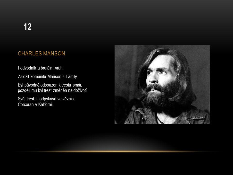 CHARLES MANSON Podvodník a brutální vrah. Založil komunitu Manson´s Family. Byl původně odsouzen k trestu smrti, později mu byl trest změněn na doživo