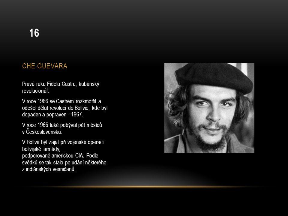 CHE GUEVARA Pravá ruka Fidela Castra, kubánský revolucionář. V roce 1966 se Castrem rozkmotřil a odešel dělat revoluci do Bolívie, kde byl dopaden a p