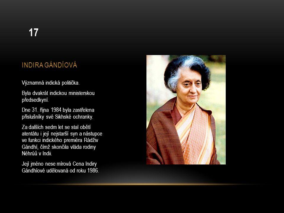 INDIRA GÁNDÍOVÁ Významná indická politička. Byla dvakrát indickou ministerskou předsedkyní. Dne 31. října 1984 byla zastřelena příslušníky své Sikhské