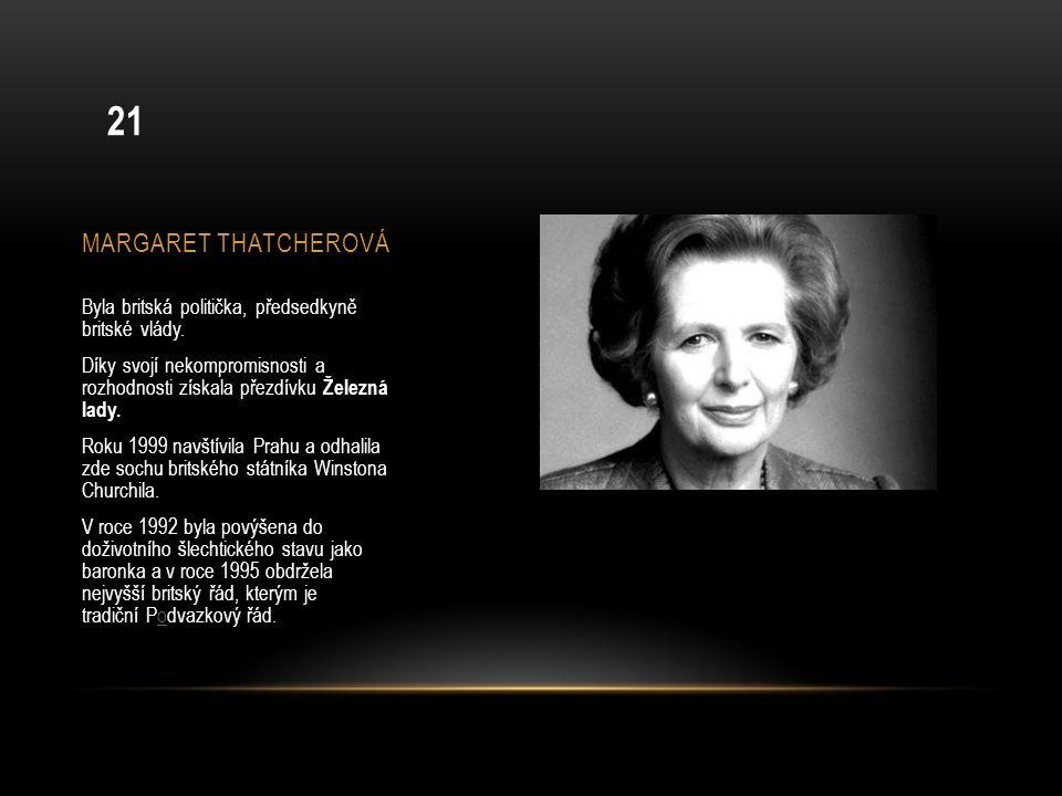 MARGARET THATCHEROVÁ Byla britská politička, předsedkyně britské vlády. Díky svojí nekompromisnosti a rozhodnosti získala přezdívku Železná lady. Roku