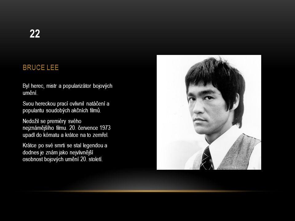 BRUCE LEE Byl herec, mistr a popularizátor bojových umění. Svou hereckou prací ovlivnil natáčení a popularitu soudobých akčních filmů. Nedožil se prem