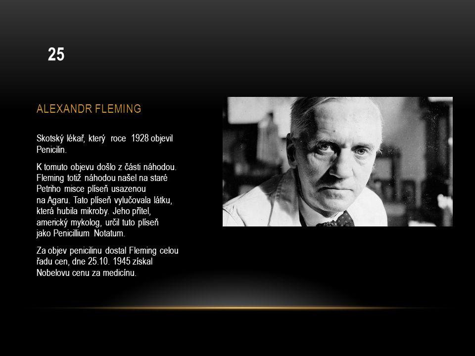 ALEXANDR FLEMING Skotský lékař, který roce 1928 objevil Penicilin.