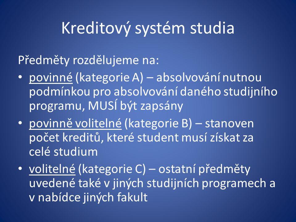Kreditový systém studia Předměty rozdělujeme na: povinné (kategorie A) – absolvování nutnou podmínkou pro absolvování daného studijního programu, MUSÍ být zapsány povinně volitelné (kategorie B) – stanoven počet kreditů, které student musí získat za celé studium volitelné (kategorie C) – ostatní předměty uvedené také v jiných studijních programech a v nabídce jiných fakult