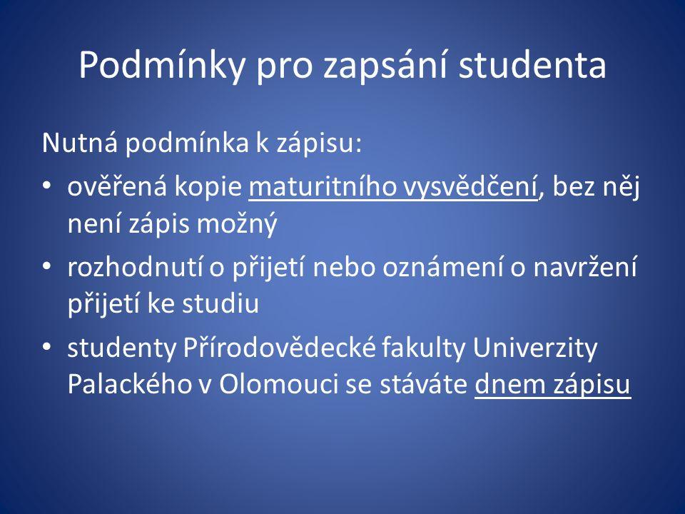 Podmínky pro zapsání studenta Nutná podmínka k zápisu: ověřená kopie maturitního vysvědčení, bez něj není zápis možný rozhodnutí o přijetí nebo oznámení o navržení přijetí ke studiu studenty Přírodovědecké fakulty Univerzity Palackého v Olomouci se stáváte dnem zápisu