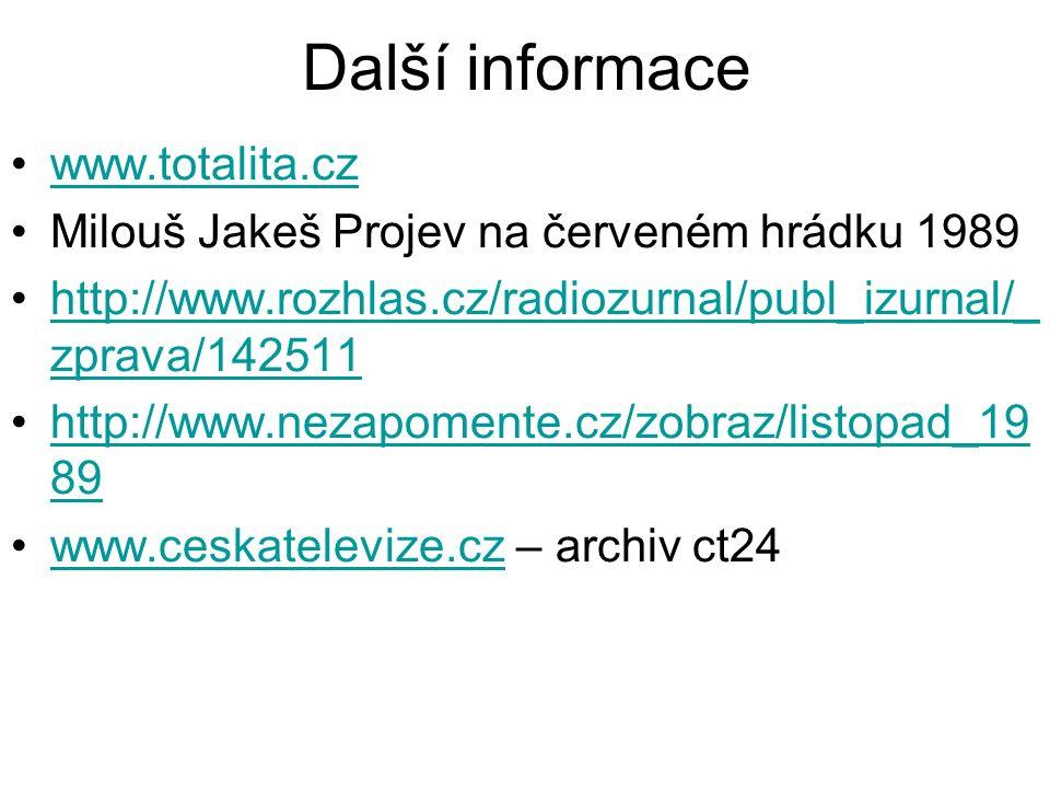 Další informace www.totalita.cz Milouš Jakeš Projev na červeném hrádku 1989 http://www.rozhlas.cz/radiozurnal/publ_izurnal/_ zprava/142511http://www.rozhlas.cz/radiozurnal/publ_izurnal/_ zprava/142511 http://www.nezapomente.cz/zobraz/listopad_19 89http://www.nezapomente.cz/zobraz/listopad_19 89 www.ceskatelevize.cz – archiv ct24www.ceskatelevize.cz