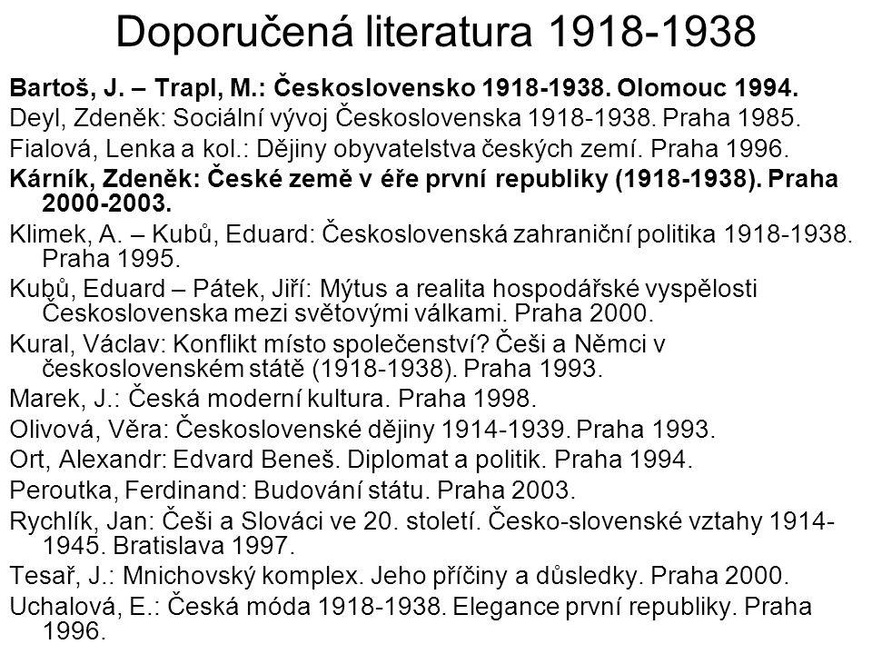 Doporučená literatura 1918-1938 Bartoš, J. – Trapl, M.: Československo 1918-1938. Olomouc 1994. Deyl, Zdeněk: Sociální vývoj Československa 1918-1938.