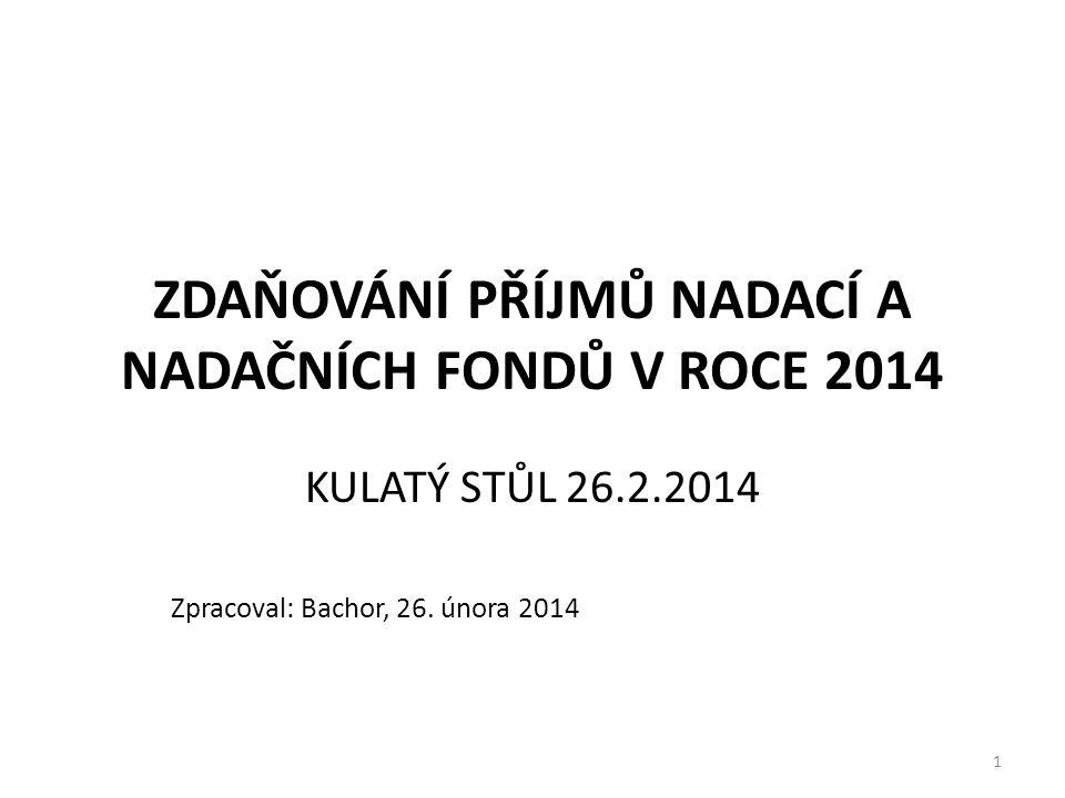 1 ZDAŇOVÁNÍ PŘÍJMŮ NADACÍ A NADAČNÍCH FONDŮ V ROCE 2014 KULATÝ STŮL 26.2.2014 Zpracoval: Bachor, 26.