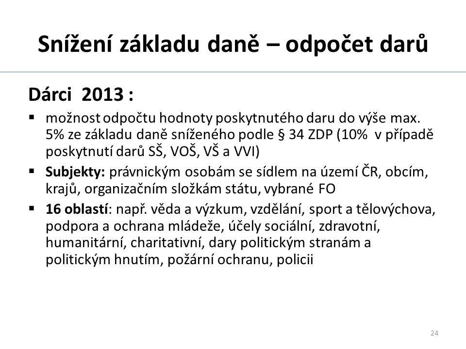 24 Snížení základu daně – odpočet darů Dárci 2013 :  možnost odpočtu hodnoty poskytnutého daru do výše max.
