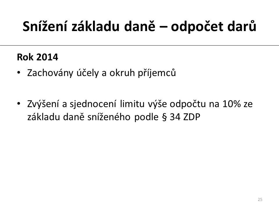 25 Snížení základu daně – odpočet darů Rok 2014 Zachovány účely a okruh příjemců Zvýšení a sjednocení limitu výše odpočtu na 10% ze základu daně sníženého podle § 34 ZDP