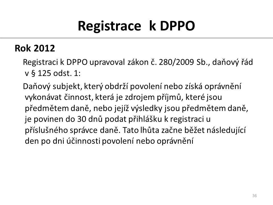 36 Registrace k DPPO Rok 2012 Registraci k DPPO upravoval zákon č. 280/2009 Sb., daňový řád v § 125 odst. 1: Daňový subjekt, který obdrží povolení neb