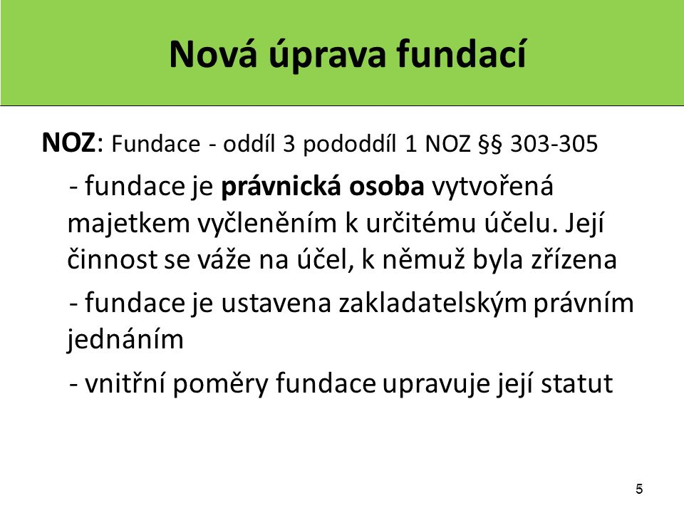 5 5 Nová úprava fundací NOZ: Fundace - oddíl 3 pododdíl 1 NOZ §§ 303-305 - fundace je právnická osoba vytvořená majetkem vyčleněním k určitému účelu.