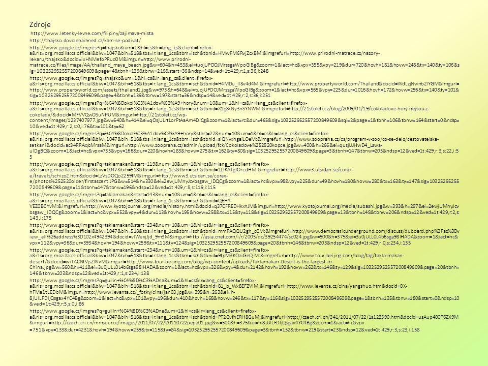 Zdroje http://www.letenky-levne.com/filipiny/zajimava-mista http://thajsko.dovolenaihned.cz/kam-se-podivat/ http://www.google.cz/imgres q=thajsko&um=1&hl=cs&lr=lang_cs&client=firefox- a&rls=org.mozilla:cs:official&biw=1047&bih=518&tbs=lr:lang_1cs&tbm=isch&tbnid=HMwFM6RvjZcxBM:&imgrefurl=http://www.prirodni-matrace.cz/nazory- lekaru/thajsko&docid=ixHNMefoPRud0M&imgurl=http://www.prirodni- matrace.cz/files/image/AA/thailand_maya_beach.jpg&w=604&h=453&ei=tuojUPDOJMrssgaWpoGIBg&zoom=1&iact=hc&vpx=355&vpy=219&dur=720&hovh=181&hovw=248&tx=140&ty=106&s ig=103252952557200849609&page=4&tbnh=139&tbnw=216&start=36&ndsp=14&ved=1t:429,r:1,s:36,i:248 http://www.google.cz/imgres q=thajsko&um=1&hl=cs&lr=lang_cs&client=firefox- a&rls=org.mozilla:cs:official&biw=1047&bih=518&tbs=lr:lang_1cs&tbm=isch&tbnid=H4MDu_Il8v4d4M:&imgrefurl=http://www.propertyworld.com/Thailand&docid=WdLzjNwnb2IYGM&imgurl= http://www.propertyworld.com/assets/thailand1.jpg&w=973&h=648&ei=tuojUPDOJMrssgaWpoGIBg&zoom=1&iact=hc&vpx=565&vpy=225&dur=1016&hovh=172&hovw=256&tx=140&ty=101& sig=103252952557200849609&page=4&tbnh=139&tbnw=197&start=36&ndsp=14&ved=1t:429,r:2,s:36,i:251 http://www.google.cz/imgres q=%C4%8Dokol%C3%A1dov%C3%A9+hory&num=10&um=1&hl=cs&lr=lang_cs&client=firefox- a&rls=org.mozilla:cs:official&biw=1047&bih=518&tbs=lr:lang_1cs&tbm=isch&tbnid=X1gSkNy3nSYNWM:&imgrefurl=http://21stoleti.cz/blog/2009/01/19/cokoladove-hory-nejsou-z- cokolady/&docid=MFVVQwOSuNffUM&imgurl=http://21stoleti.cz/wp- content/images/1237407977.jpg&w=640&h=414&ei=qOsjULrtLorFtAaAm4DICg&zoom=1&iact=rc&dur=465&sig=103252952557200849609&sqi=2&page=1&tbnh=106&tbnw=164&start=0&ndsp= 10&ved=1t:429,r:2,s:0,i:76&tx=101&ty=62 http://www.google.cz/imgres q=%C4%8Dokol%C3%A1dov%C3%A9+hory&start=22&num=10&um=1&hl=cs&lr=lang_cs&client=firefox- a&rls=org.mozilla:cs:official&biw=1047&bih=518&tbs=lr:lang_1cs&tbm=isch&tbnid=sIQNvxhgaiLOeM:&imgrefurl=http://www.zoopraha.cz/cs/program-v-zoo/co-se-delo/cestovatelska- setkani&docid=ac34RRAqbMrsaM&img