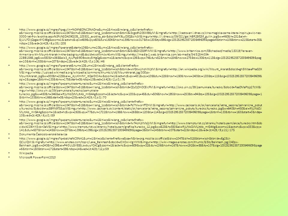 http://www.google.cz/imgres?q=guilin+%C4%8D%C3%ADna&um=1&hl=cs&lr=lang_cs&client=firefox- a&rls=org.mozilla:cs:official&biw=1047&bih=518&tbs=lr:lang_1cs&tbm=isch&tbnid=3cgzdN20SMB6yM:&imgrefurl=http://cestovani.idnes.cz/cina-magicka-zeme-ktera-inspiruje-vic-nez- 3000-let-fro-/exotika.aspx%3Fc%3DA090205_103531_exotika_abr&docid=FK9LuO0QEoihjM&imgurl=http://i.idnes.cz/09/021/gal/ABR28f25f_guilin.jpg&w=460&h=231&ei=h- 8jUILFDIjQsgax4YC4Bg&zoom=1&iact=hc&vpx=489&vpy=60&dur=1604&hovh=159&hovw=317&tx=130&ty=89&sig=103252952557200849609&page=4&tbnh=108&tbnw=215&start=35& ndsp=13&ved=1t:429,r:6,s:35,i:208 http://www.google.cz/imgres?q=ararat&start=106&num=10&um=1&hl=cs&lr=lang_cs&client=firefox- a&rls=org.mozilla:cs:official&biw=1047&bih=518&tbs=lr:lang_1cs&tbm=isch&tbnid=Ex85ZXiZG9FIMM:&imgrefurl=http://www.britannica.com/EBchecked/media/15319/Yerevan- Armenia-with-Mount-Ararat-in-the-background&docid=kxsKNmJwHJvmxM&imgurl=http://media-1.web.britannica.com/eb-media/54/5254-004- 22BB1866.jpg&w=550&h=368&ei=3_AjUPq6I9DBswby5IHgCg&zoom=1&iact=hc&vpx=106&vpy=74&dur=52&hovh=184&hovw=275&tx=130&ty=113&sig=103252952557200849609&pag e=10&tbnh=153&tbnw=207&ndsp=12&ved=1t:429,r:0,s:106,i:46 http://www.google.cz/imgres?q=ararat&num=10&um=1&hl=cs&lr=lang_cs&client=firefox- a&rls=org.mozilla:cs:official&biw=1047&bih=518&tbs=lr:lang_1cs&tbm=isch&tbnid=wVGtwUhzhlWjtM:&imgrefurl=http://en.wikipedia.org/wiki/Mount_Ararat&docid=gh5WbeePhaG3X M&imgurl=http://upload.wikimedia.org/wikipedia/commons/thumb/c/c6/MountArarat.jpg/300px- MountArarat.jpg&w=300&h=225&ei=v_AjUKmINY_itQaI0ICIAw&zoom=1&iact=hc&vpx=431&vpy=108&dur=228&hovh=180&hovw=240&tx=133&ty=115&sig=103252952557200849609& sqi=2&page=1&tbnh=133&tbnw=175&start=0&ndsp=10&ved=1t:429,r:2,s:0,i:76 http://www.google.cz/imgres?q=pamukkale+turecko&um=1&hl=cs&lr=lang_cs&client=firefox- a&rls=org.mozilla:cs:official&biw=1047&bih=518&tbs=lr:lang_1cs&tbm=isch&tbnid=CZy0jOhOCElcFM:&imgrefurl=http://oko.yin.cz/39/pamukkale/turecko/&docid=FaaDMaPbjz2