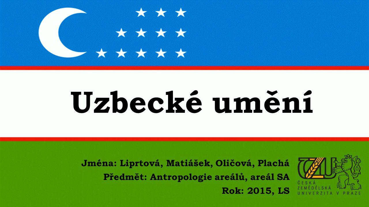 Uzbecké umění Jména: Liprtová, Matiášek, Oličová, Plachá Předmět: Antropologie areálů, areál SA Rok: 2015, LS