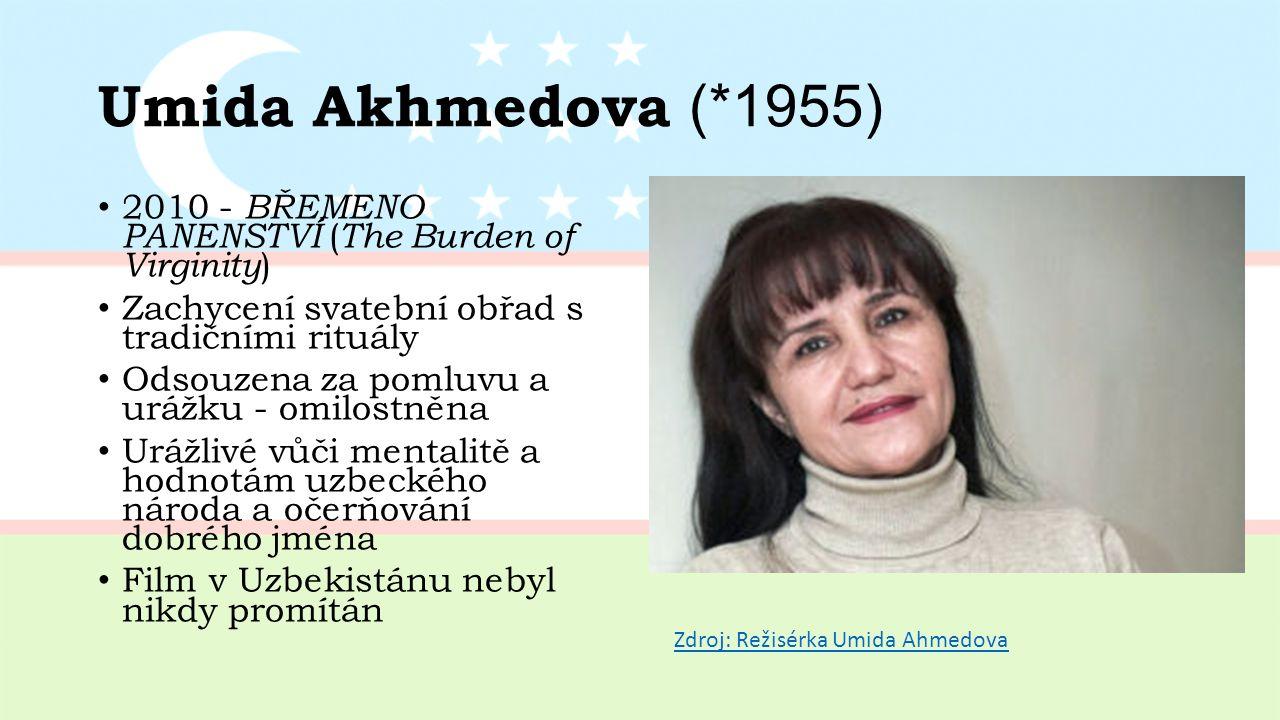 Umida Akhmedova (*1955) 2010 - BŘEMENO PANENSTVÍ ( The Burden of Virginity ) Zachycení svatební obřad s tradičními rituály Odsouzena za pomluvu a urážku - omilostněna Urážlivé vůči mentalitě a hodnotám uzbeckého národa a očerňování dobrého jména Film v Uzbekistánu nebyl nikdy promítán Zdroj: Režisérka Umida Ahmedova