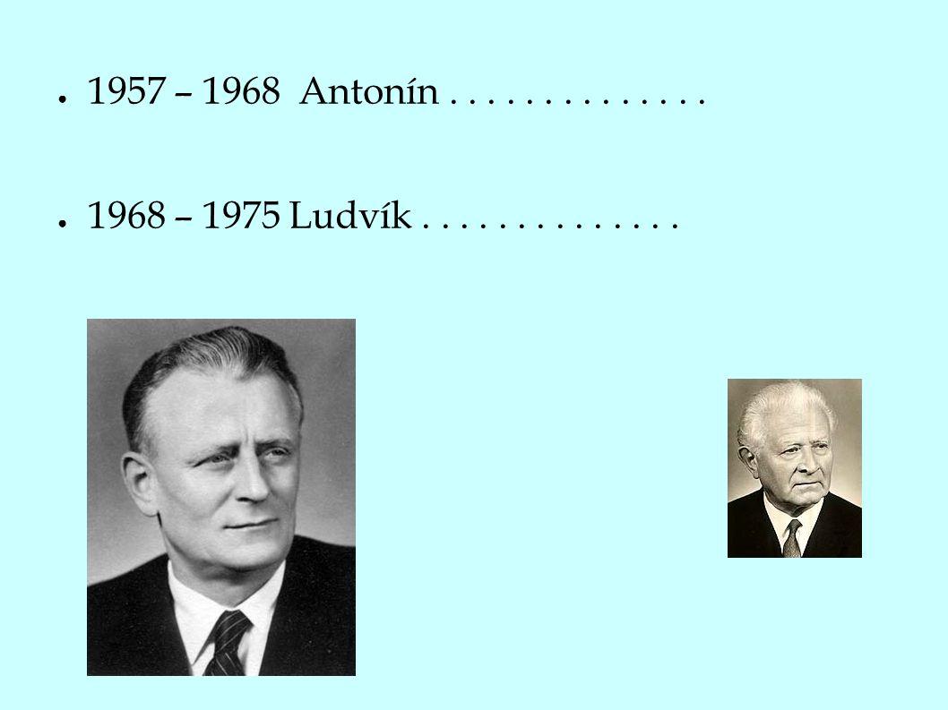 ● 1957 – 1968 Antonín.............. ● 1968 – 1975 Ludvík..............
