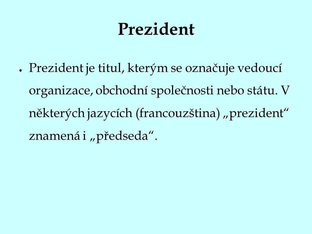 Prezident ● Prezident je titul, kterým se označuje vedoucí organizace, obchodní společnosti nebo státu.