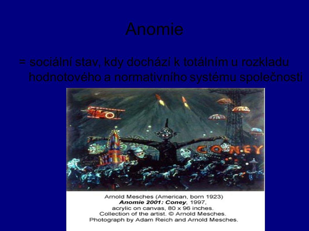 Anomie = sociální stav, kdy dochází k totálním u rozkladu hodnotového a normativního systému společnosti
