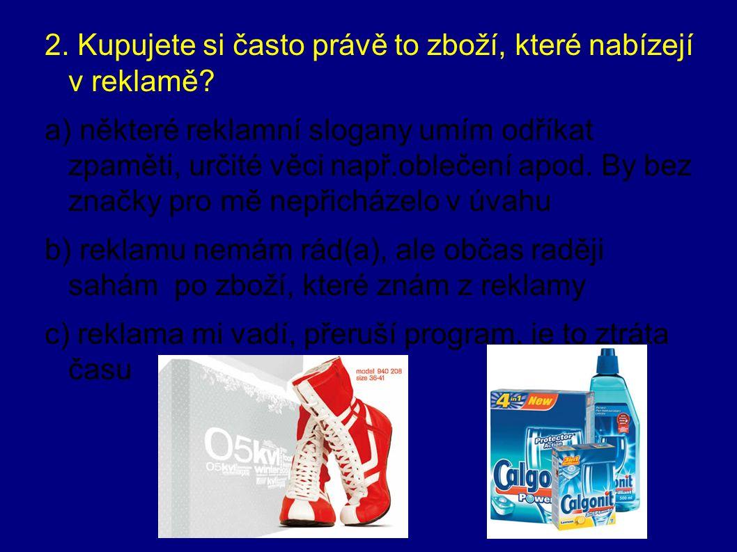 2. Kupujete si často právě to zboží, které nabízejí v reklamě? a) některé reklamní slogany umím odříkat zpaměti, určité věci např.oblečení apod. By be