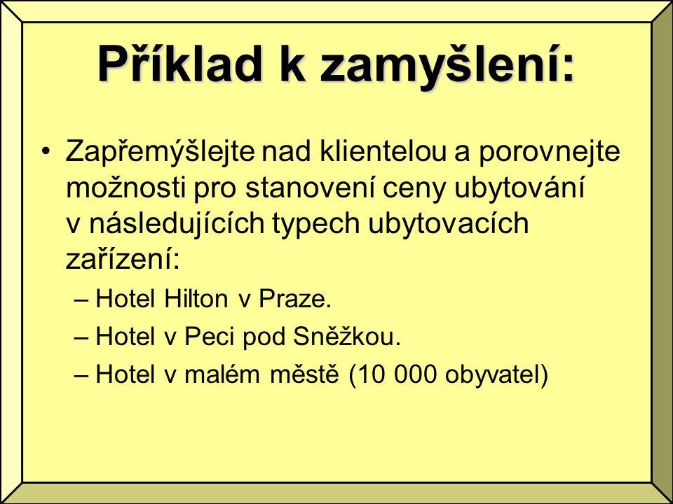 Příklad k zamyšlení: Zapřemýšlejte nad klientelou a porovnejte možnosti pro stanovení ceny ubytování v následujících typech ubytovacích zařízení: –Hotel Hilton v Praze.